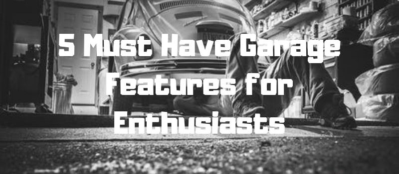 5 Must Have Garage Features for Enthusiasts